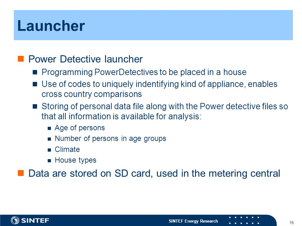 SINTEF Energy Research 16 Launcher Power Detective launcher Programming PowerDetectives to be placed in a house Use of codes to uniquely indentifying