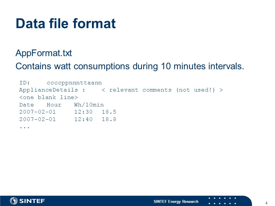 SINTEF Energy Research 4 Data file format AppFormat.txt Contains watt consumptions during 10 minutes intervals.