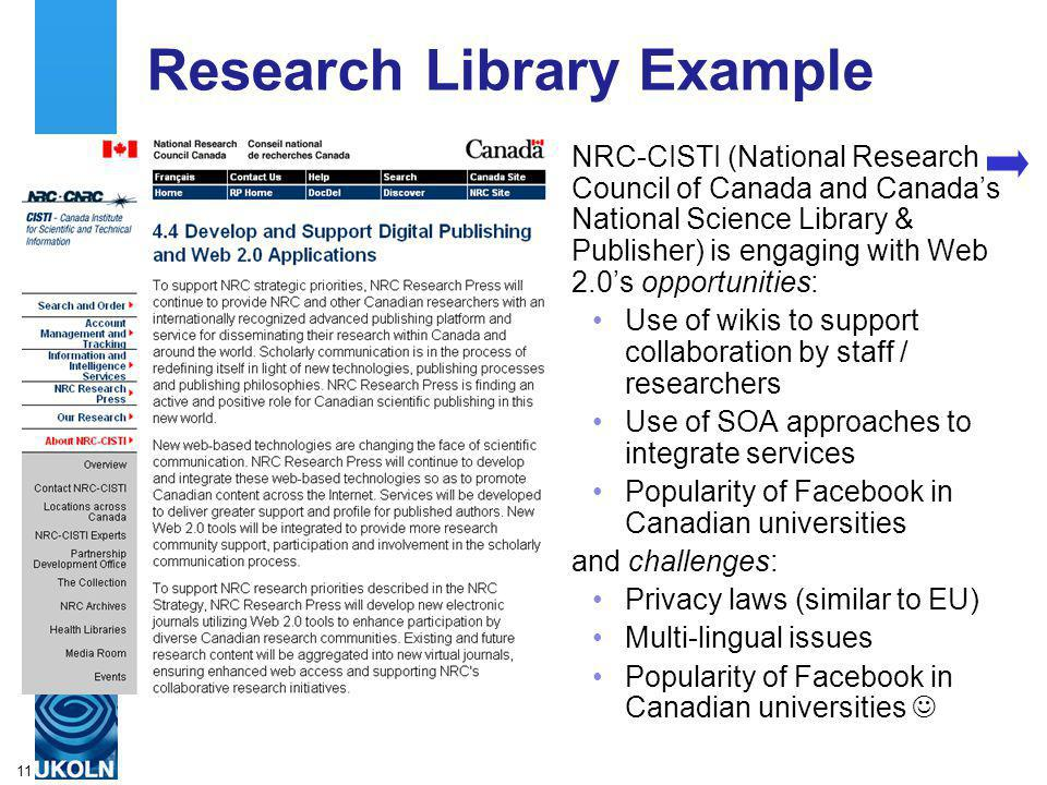 A centre of expertise in digital information managementwww.ukoln.ac.uk 11 Research Library Example NRC-CISTI (National Research Council of Canada and Canadas National Science Library & Publisher) is engaging with Web 2.0s opportunities: Use of wikis to support collaboration by staff / researchers Use of SOA approaches to integrate services Popularity of Facebook in Canadian universities and challenges: Privacy laws (similar to EU) Multi-lingual issues Popularity of Facebook in Canadian universities