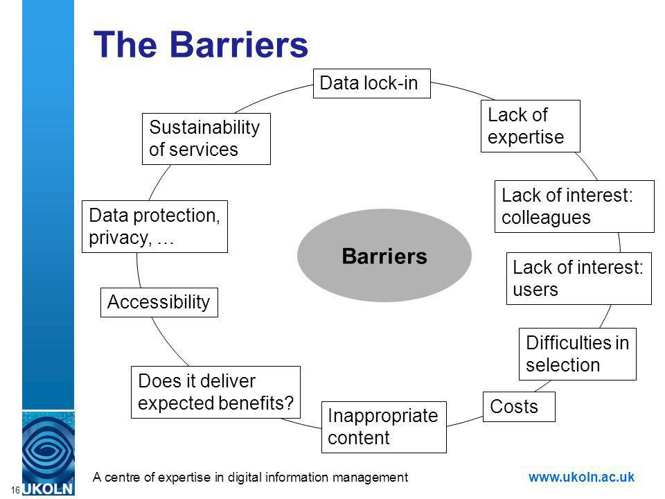 A centre of expertise in digital information managementwww.ukoln.ac.uk 16 The Barriers Barriers Sustainability of services Data lock-in Data protection, privacy, … Lack of expertise Lack of interest: colleagues Costs Accessibility Difficulties in selection Inappropriate content Does it deliver expected benefits.