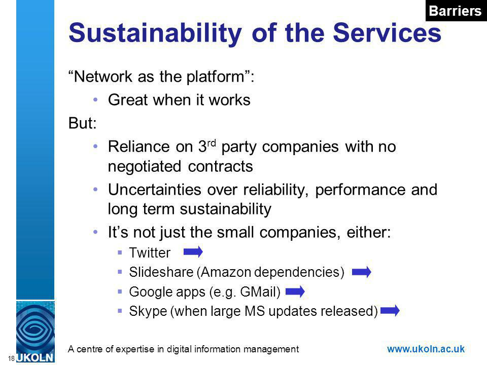 A centre of expertise in digital information managementwww.ukoln.ac.uk 18 Sustainability of the Services Network as the platform: Great when it works But: Reliance on 3 rd party companies with no negotiated contracts Uncertainties over reliability, performance and long term sustainability Its not just the small companies, either: Twitter Slideshare (Amazon dependencies) Google apps (e.g.