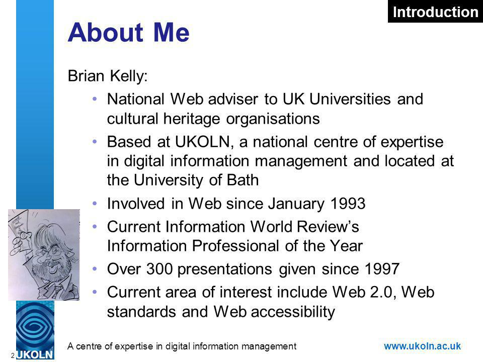 A centre of expertise in digital information managementwww.ukoln.ac.uk 2 About Me Brian Kelly: National Web adviser to UK Universities and cultural heritage organisations Based at UKOLN, a national centre of expertise in digital information management and located at the University of Bath Involved in Web since January 1993 Current Information World Reviews Information Professional of the Year Over 300 presentations given since 1997 Current area of interest include Web 2.0, Web standards and Web accessibility Introduction