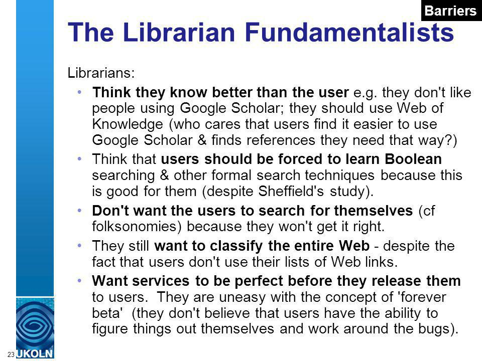 A centre of expertise in digital information managementwww.ukoln.ac.uk 23 The Librarian Fundamentalists Librarians: Think they know better than the user e.g.