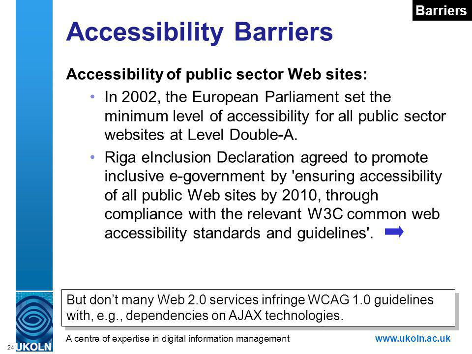 A centre of expertise in digital information managementwww.ukoln.ac.uk 24 Accessibility Barriers Accessibility of public sector Web sites: In 2002, the European Parliament set the minimum level of accessibility for all public sector websites at Level Double-A.