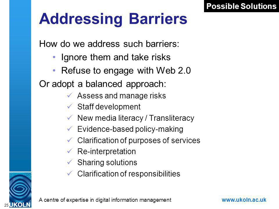 A centre of expertise in digital information managementwww.ukoln.ac.uk 25 Addressing Barriers How do we address such barriers: Ignore them and take risks Refuse to engage with Web 2.0 Or adopt a balanced approach: Assess and manage risks Staff development New media literacy / Transliteracy Evidence-based policy-making Clarification of purposes of services Re-interpretation Sharing solutions Clarification of responsibilities Possible Solutions