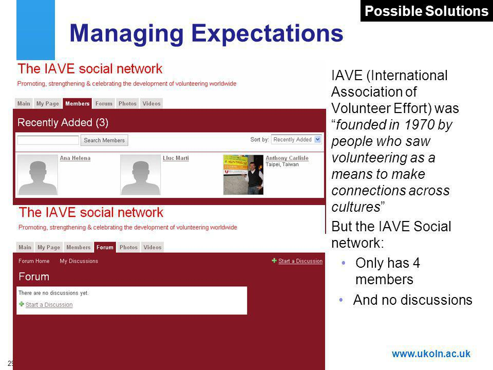 A centre of expertise in digital information managementwww.ukoln.ac.uk 29 Managing Expectations IAVE (International Association of Volunteer Effort) wasfounded in 1970 by people who saw volunteering as a means to make connections across cultures But the IAVE Social network: Only has 4 members And no discussions Possible Solutions
