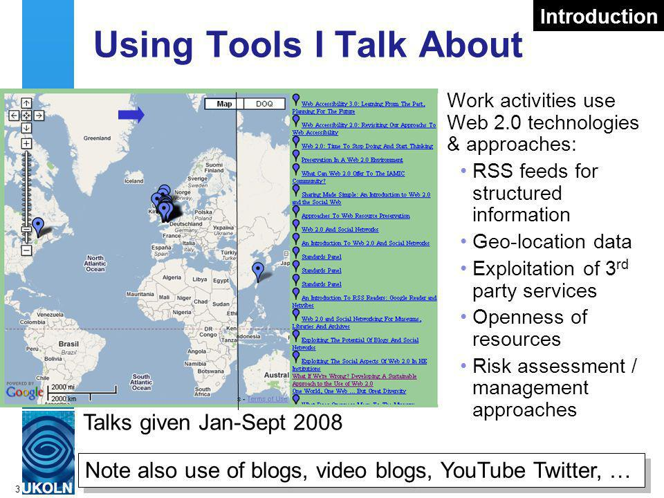 A centre of expertise in digital information managementwww.ukoln.ac.uk 3 Using Tools I Talk About Work activities use Web 2.0 technologies & approaches: RSS feeds for structured information Geo-location data Exploitation of 3 rd party services Openness of resources Risk assessment / management approaches Introduction Talks given Jan-Sept 2008 Note also use of blogs, video blogs, YouTube Twitter, …