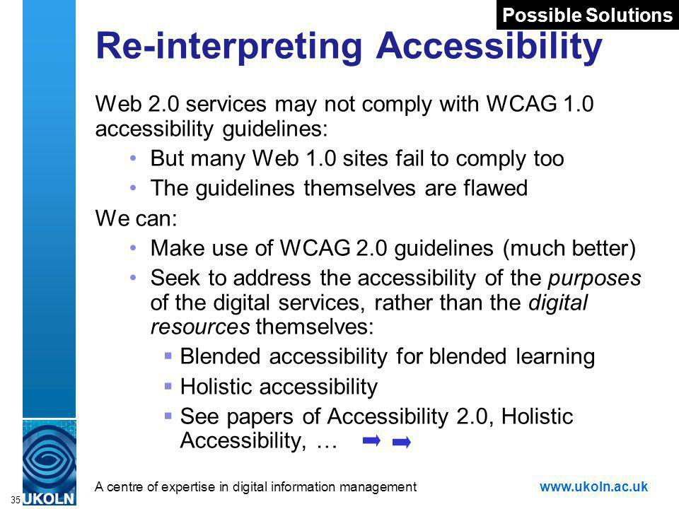 A centre of expertise in digital information managementwww.ukoln.ac.uk 35 Re-interpreting Accessibility Web 2.0 services may not comply with WCAG 1.0 accessibility guidelines: But many Web 1.0 sites fail to comply too The guidelines themselves are flawed We can: Make use of WCAG 2.0 guidelines (much better) Seek to address the accessibility of the purposes of the digital services, rather than the digital resources themselves: Blended accessibility for blended learning Holistic accessibility See papers of Accessibility 2.0, Holistic Accessibility, … Possible Solutions