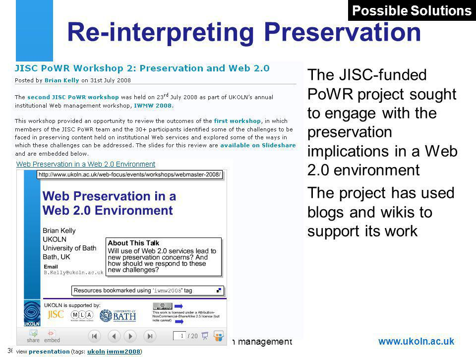 A centre of expertise in digital information managementwww.ukoln.ac.uk 36 Re-interpreting Preservation The JISC-funded PoWR project sought to engage with the preservation implications in a Web 2.0 environment The project has used blogs and wikis to support its work Possible Solutions