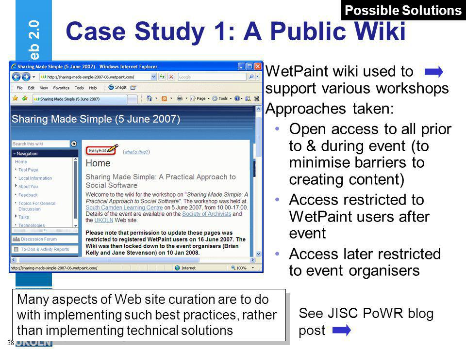 A centre of expertise in digital information managementwww.ukoln.ac.uk 38 Case Study 1: A Public Wiki WetPaint wiki used to support various workshops Approaches taken: Open access to all prior to & during event (to minimise barriers to creating content) Access restricted to WetPaint users after event Access later restricted to event organisers Web 2.0 Many aspects of Web site curation are to do with implementing such best practices, rather than implementing technical solutions See JISC PoWR blog post Possible Solutions