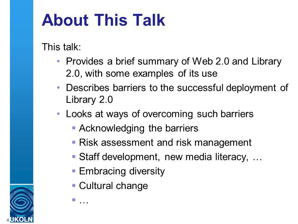 A centre of expertise in digital information managementwww.ukoln.ac.uk 4 About This Talk This talk: Provides a brief summary of Web 2.0 and Library 2.0, with some examples of its use Describes barriers to the successful deployment of Library 2.0 Looks at ways of overcoming such barriers Acknowledging the barriers Risk assessment and risk management Staff development, new media literacy, … Embracing diversity Cultural change …