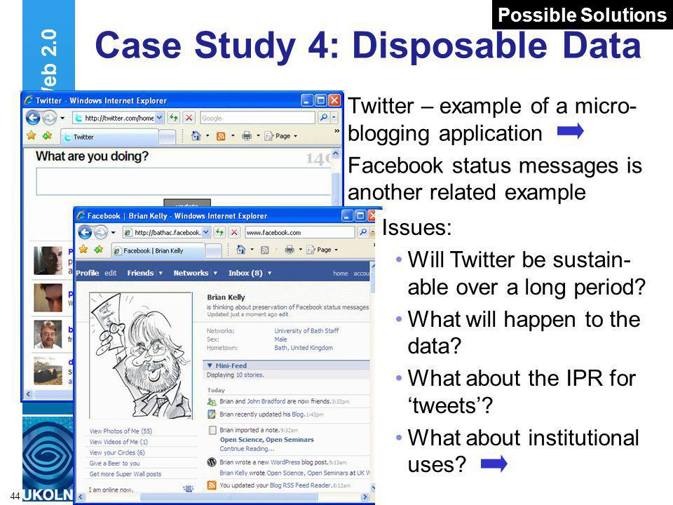 A centre of expertise in digital information managementwww.ukoln.ac.uk 44 Case Study 4: Disposable Data Twitter – example of a micro- blogging application Facebook status messages is another related example Web 2.0 Issues: Will Twitter be sustain- able over a long period.