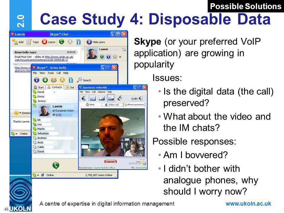 A centre of expertise in digital information managementwww.ukoln.ac.uk 46 Web 2.0 Case Study 4: Disposable Data Skype (or your preferred VoIP application) are growing in popularity Issues: Is the digital data (the call) preserved.