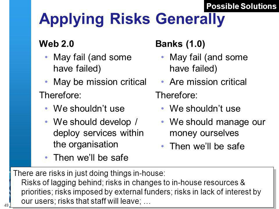 A centre of expertise in digital information managementwww.ukoln.ac.uk 49 Applying Risks Generally Web 2.0 May fail (and some have failed) May be mission critical Therefore: We shouldnt use We should develop / deploy services within the organisation Then well be safe Banks (1.0) May fail (and some have failed) Are mission critical Therefore: We shouldnt use We should manage our money ourselves Then well be safe There are risks in just doing things in-house: Risks of lagging behind; risks in changes to in-house resources & priorities; risks imposed by external funders; risks in lack of interest by our users; risks that staff will leave; … There are risks in just doing things in-house: Risks of lagging behind; risks in changes to in-house resources & priorities; risks imposed by external funders; risks in lack of interest by our users; risks that staff will leave; … Possible Solutions