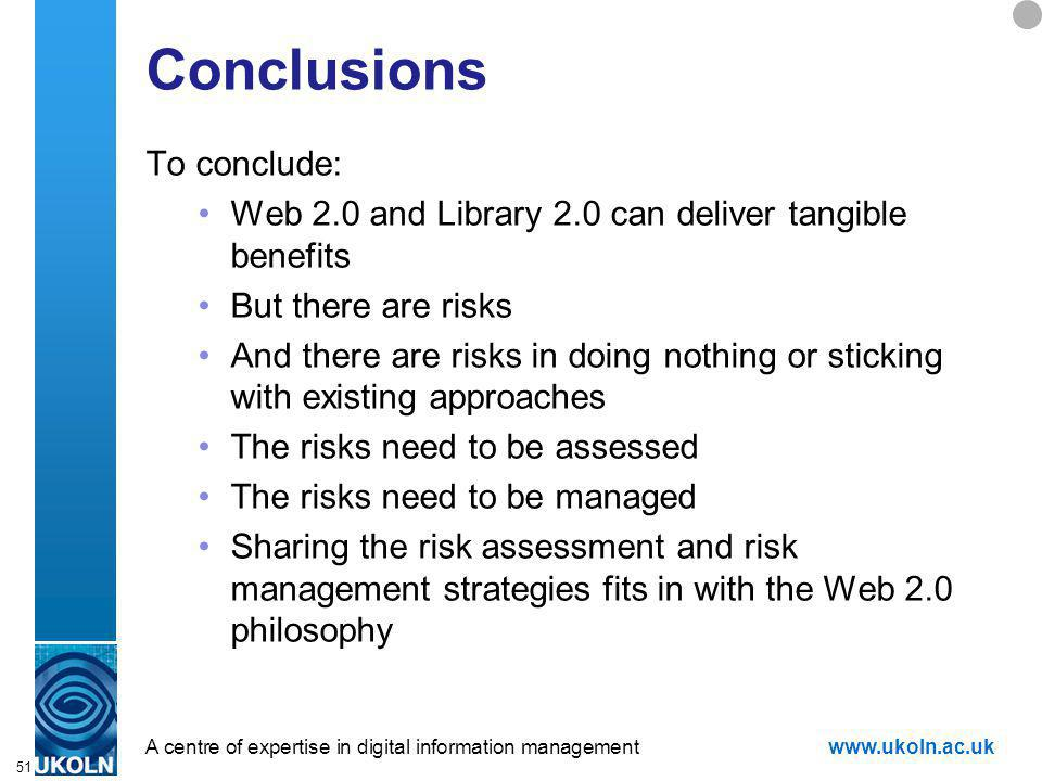 A centre of expertise in digital information managementwww.ukoln.ac.uk 51 Conclusions To conclude: Web 2.0 and Library 2.0 can deliver tangible benefits But there are risks And there are risks in doing nothing or sticking with existing approaches The risks need to be assessed The risks need to be managed Sharing the risk assessment and risk management strategies fits in with the Web 2.0 philosophy