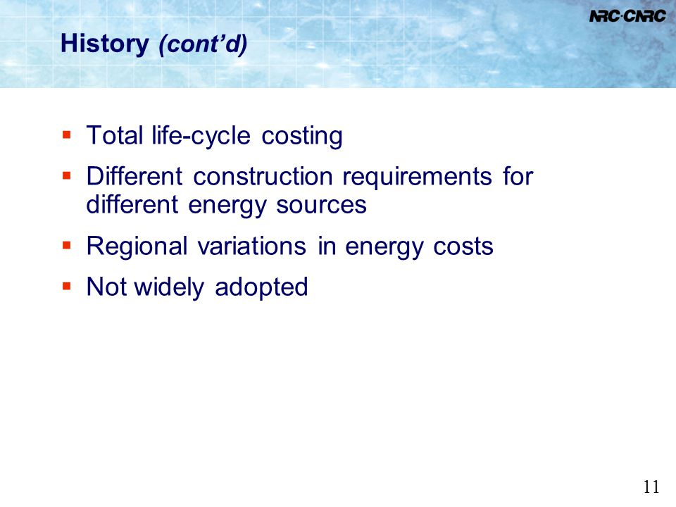 11 History (contd) Total life-cycle costing Different construction requirements for different energy sources Regional variations in energy costs Not w