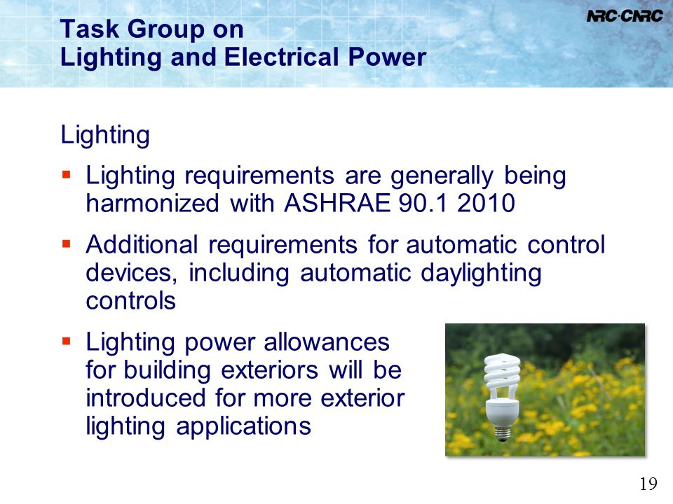19 Task Group on Lighting and Electrical Power Lighting Lighting requirements are generally being harmonized with ASHRAE 90.1 2010 Additional requirem