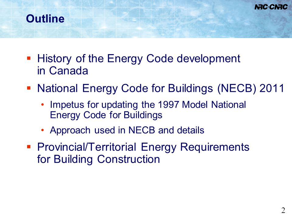 2 Outline History of the Energy Code development in Canada National Energy Code for Buildings (NECB) 2011 Impetus for updating the 1997 Model National