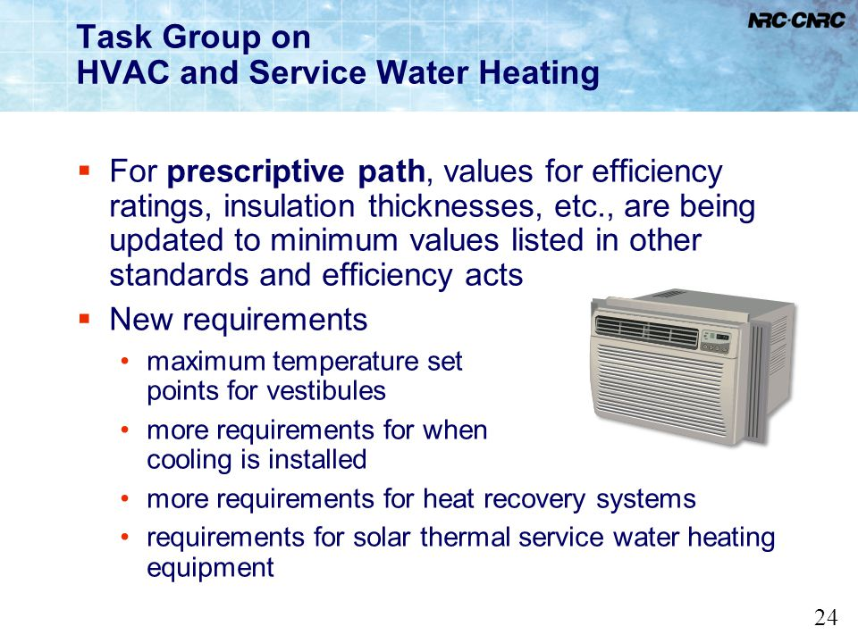 24 Task Group on HVAC and Service Water Heating For prescriptive path, values for efficiency ratings, insulation thicknesses, etc., are being updated