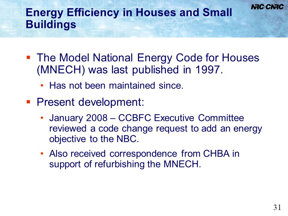 31 Energy Efficiency in Houses and Small Buildings The Model National Energy Code for Houses (MNECH) was last published in 1997. Has not been maintain