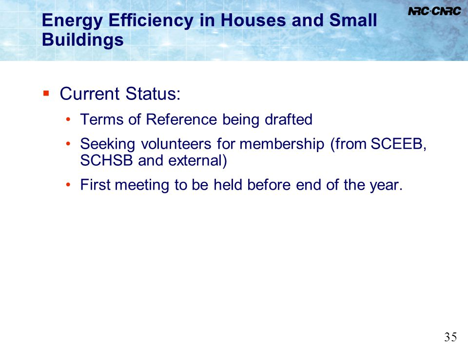 35 Energy Efficiency in Houses and Small Buildings Current Status: Terms of Reference being drafted Seeking volunteers for membership (from SCEEB, SCH
