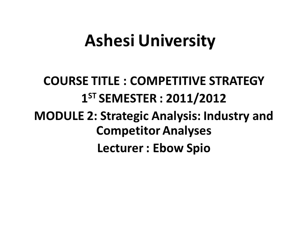 Ashesi University COURSE TITLE : COMPETITIVE STRATEGY 1 ST SEMESTER : 2011/2012 MODULE 2: Strategic Analysis: Industry and Competitor Analyses Lecture