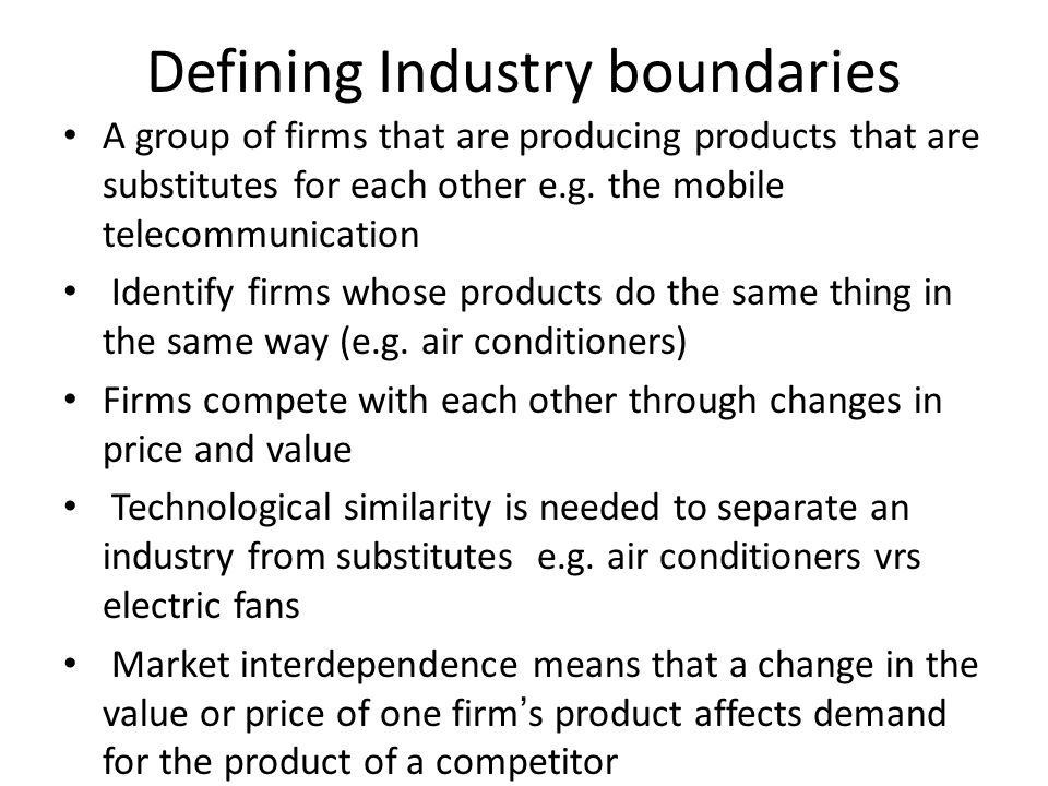 Defining Industry boundaries A group of firms that are producing products that are substitutes for each other e.g. the mobile telecommunication Identi