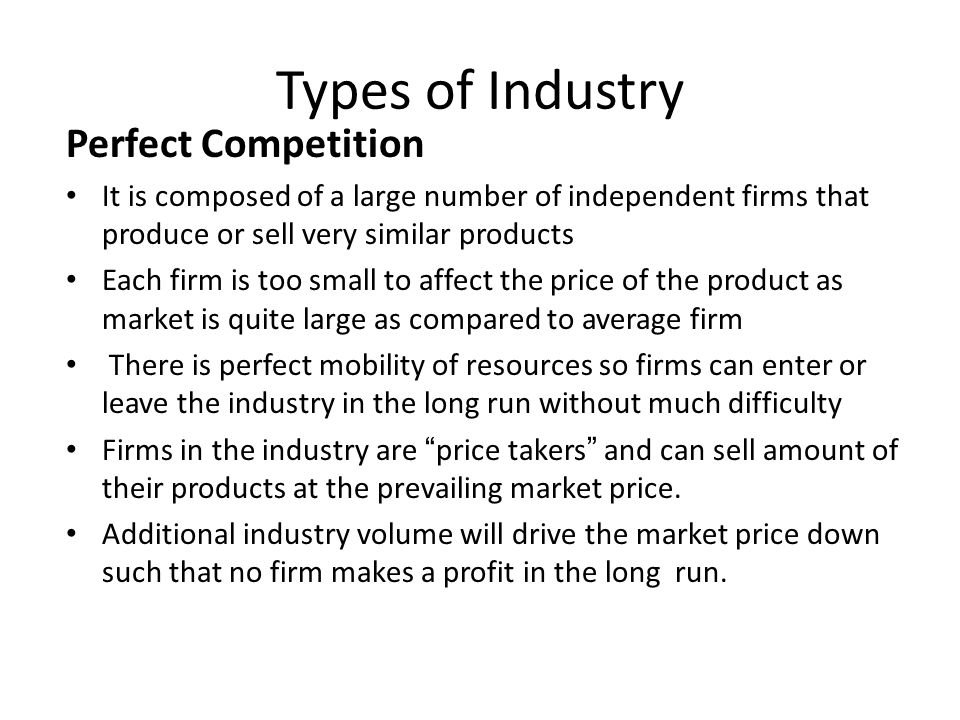 Types of Industry Perfect Competition It is composed of a large number of independent firms that produce or sell very similar products Each firm is to