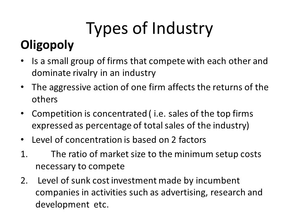 Types of Industry Oligopoly Is a small group of firms that compete with each other and dominate rivalry in an industry The aggressive action of one fi