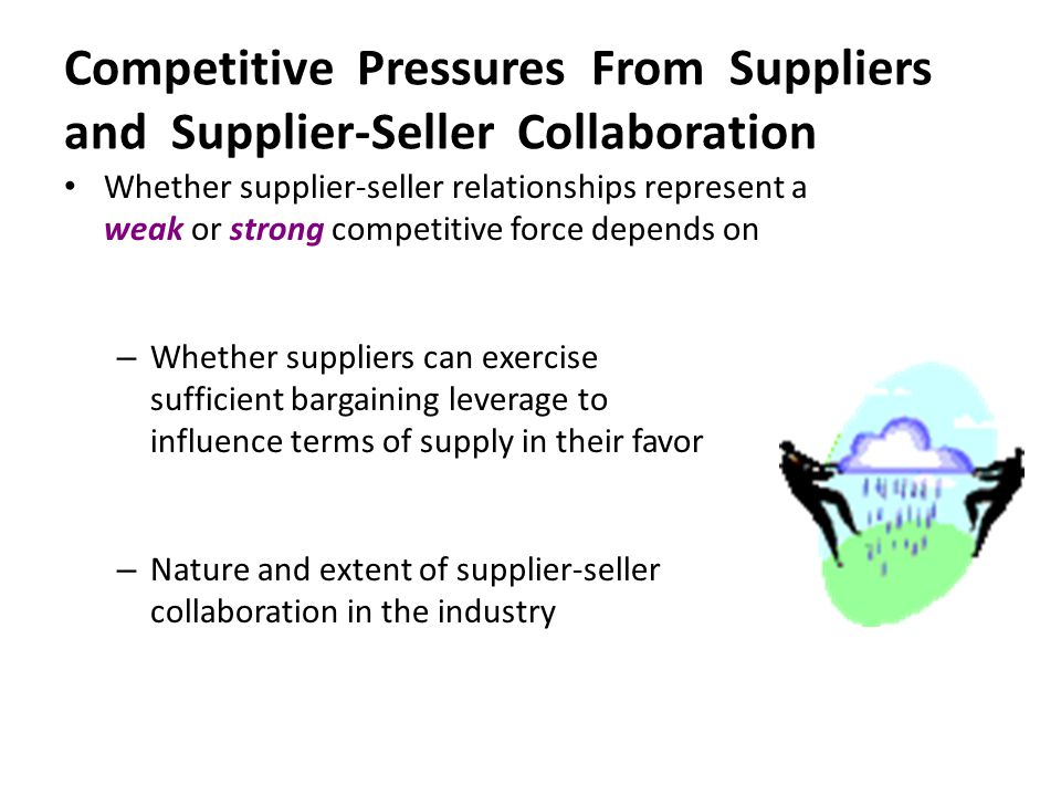 Whether supplier-seller relationships represent a weak or strong competitive force depends on – Whether suppliers can exercise sufficient bargaining l
