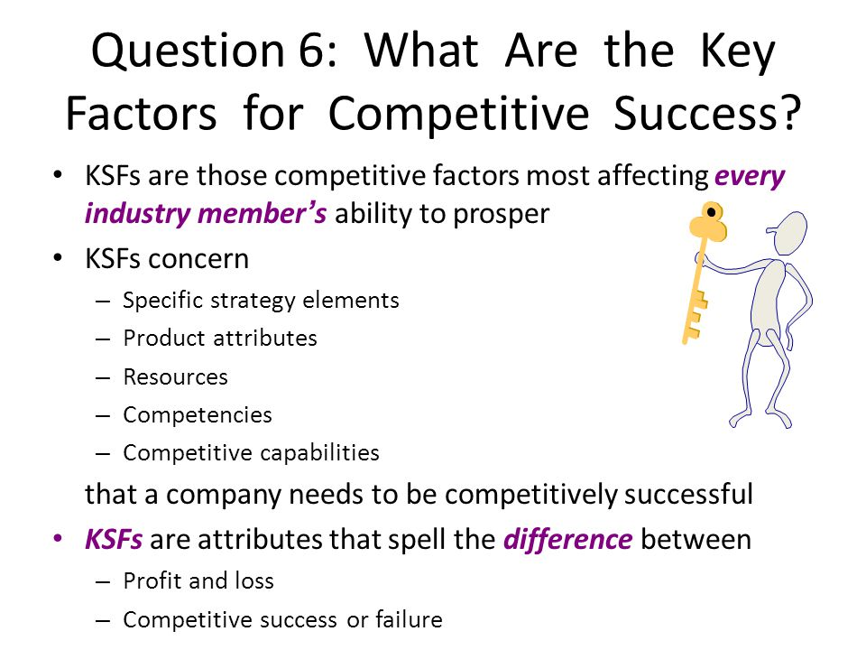 KSFs are those competitive factors most affecting every industry members ability to prosper KSFs concern – Specific strategy elements – Product attrib