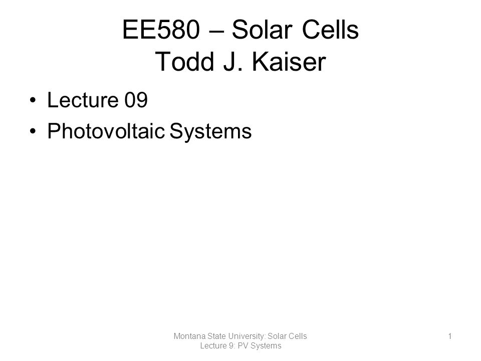 Solar Cell Basics Photovoltaic Systems –Cell Panel Array –Balance of System (BOS) Mounting Structures Storage Devices Power Conditioners –Load DC AC ~/=~/= DC Charge Regulator Inverter Battery PV Panel DC Load AC Load 12Montana State University: Solar Cells Lecture 9: PV Systems