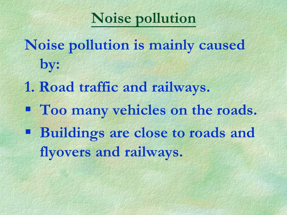 Noise pollution is mainly caused by: 1. Road traffic and railways.