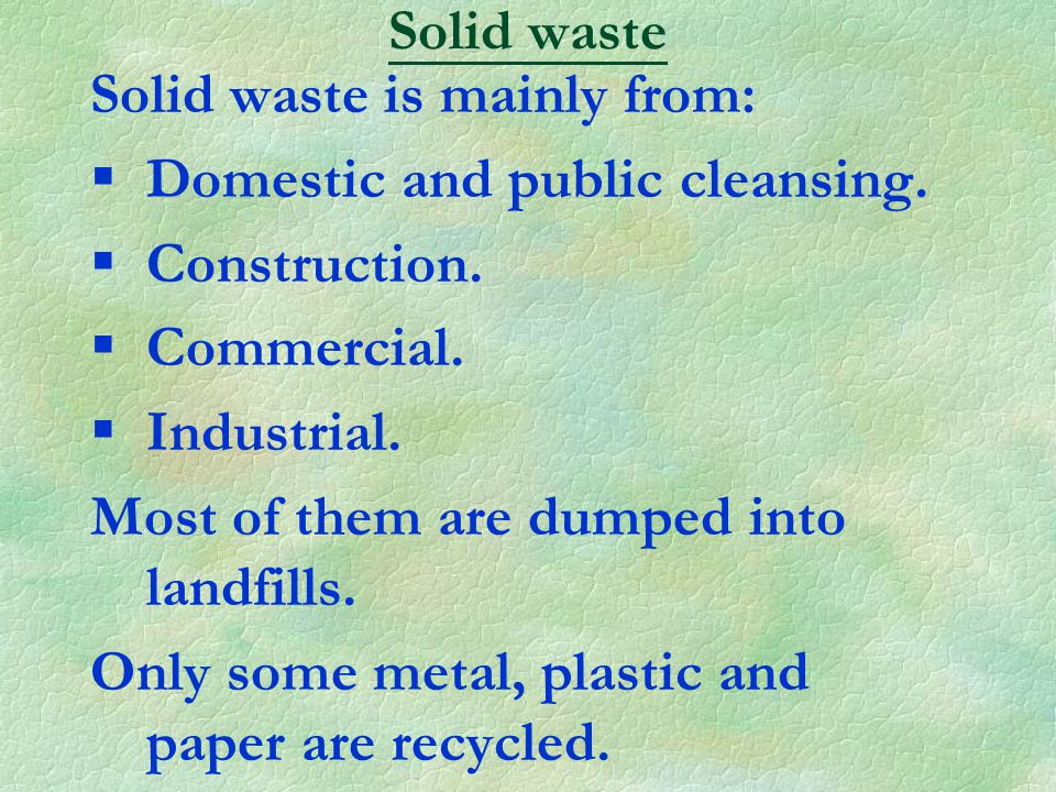 Solid waste is mainly from: §Domestic and public cleansing.