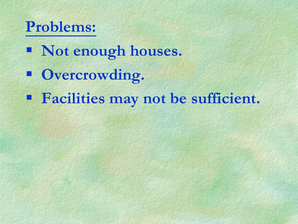 Problems: §Not enough houses. §Overcrowding. §Facilities may not be sufficient.
