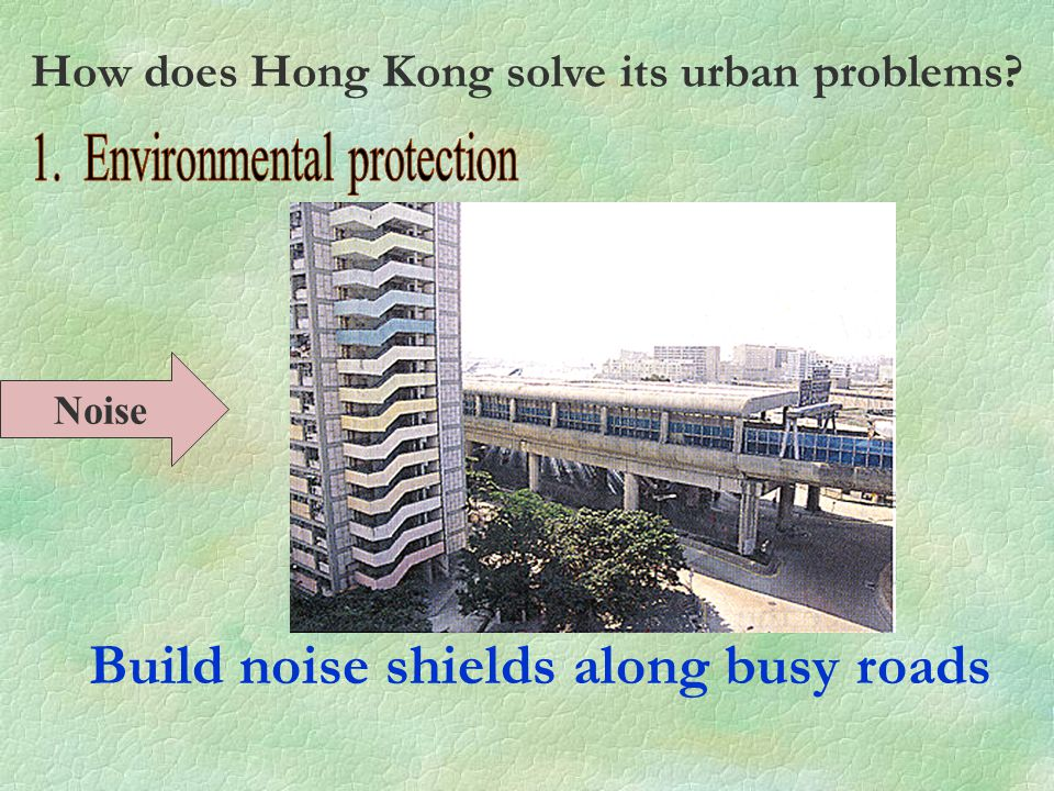 Build noise shields along busy roads Noise How does Hong Kong solve its urban problems