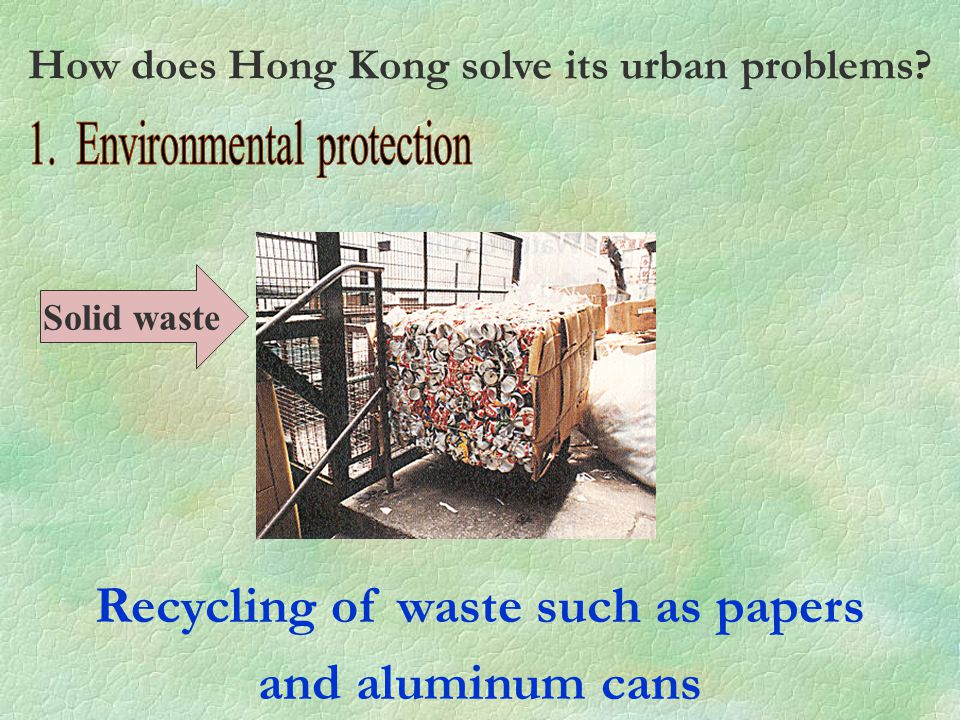 Recycling of waste such as papers and aluminum cans Solid waste How does Hong Kong solve its urban problems