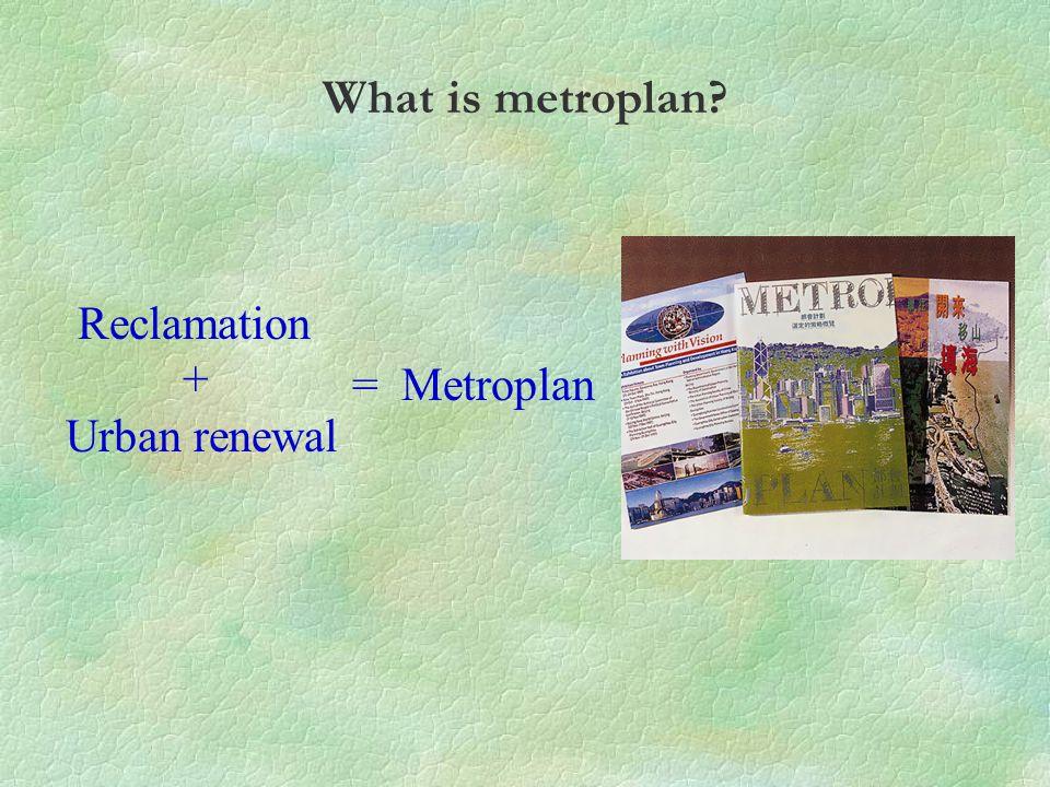 Reclamation + Urban renewal = Metroplan What is metroplan?