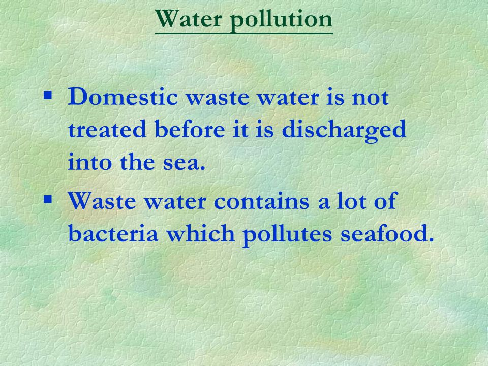 §Domestic waste water is not treated before it is discharged into the sea.
