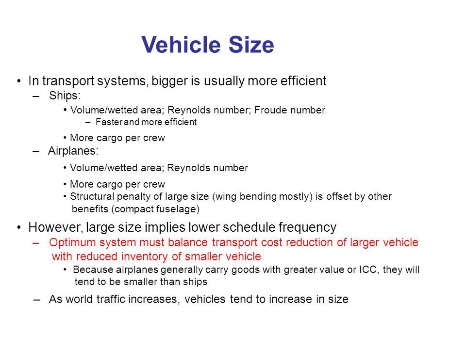 Vehicle Size In transport systems, bigger is usually more efficient – Ships: Volume/wetted area; Reynolds number; Froude number – Faster and more efficient More cargo per crew – Airplanes: Volume/wetted area; Reynolds number More cargo per crew Structural penalty of large size (wing bending mostly) is offset by other benefits (compact fuselage) However, large size implies lower schedule frequency – Optimum system must balance transport cost reduction of larger vehicle with reduced inventory of smaller vehicle Because airplanes generally carry goods with greater value or ICC, they will tend to be smaller than ships – As world traffic increases, vehicles tend to increase in size