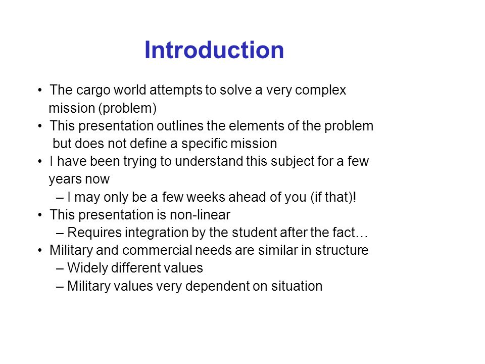 Introduction The cargo world attempts to solve a very complex mission (problem) This presentation outlines the elements of the problem but does not define a specific mission I have been trying to understand this subject for a few years now – I may only be a few weeks ahead of you (if that).