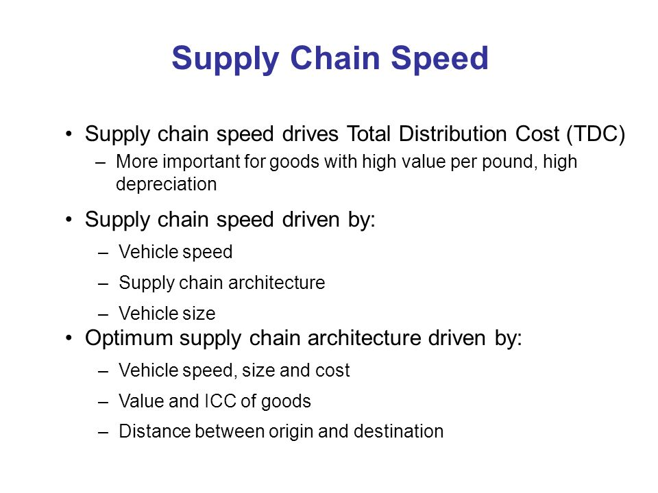 Supply Chain Speed Supply chain speed drives Total Distribution Cost (TDC) – More important for goods with high value per pound, high depreciation Supply chain speed driven by: – Vehicle speed – Supply chain architecture – Vehicle size Optimum supply chain architecture driven by: – Vehicle speed, size and cost – Value and ICC of goods – Distance between origin and destination