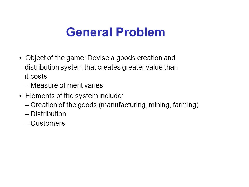 General Problem Object of the game: Devise a goods creation and distribution system that creates greater value than it costs – Measure of merit varies Elements of the system include: – Creation of the goods (manufacturing, mining, farming) – Distribution – Customers