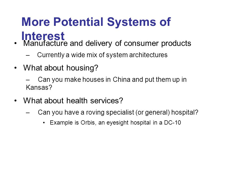 More Potential Systems of Interest Manufacture and delivery of consumer products – Currently a wide mix of system architectures What about housing.