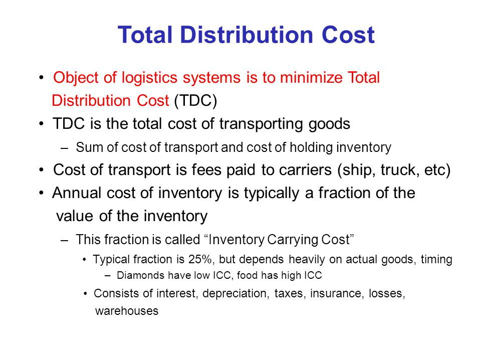 Total Distribution Cost Object of logistics systems is to minimize Total Distribution Cost (TDC) TDC is the total cost of transporting goods – Sum of cost of transport and cost of holding inventory Cost of transport is fees paid to carriers (ship, truck, etc) Annual cost of inventory is typically a fraction of the value of the inventory – This fraction is called Inventory Carrying Cost Typical fraction is 25%, but depends heavily on actual goods, timing – Diamonds have low ICC, food has high ICC Consists of interest, depreciation, taxes, insurance, losses, warehouses