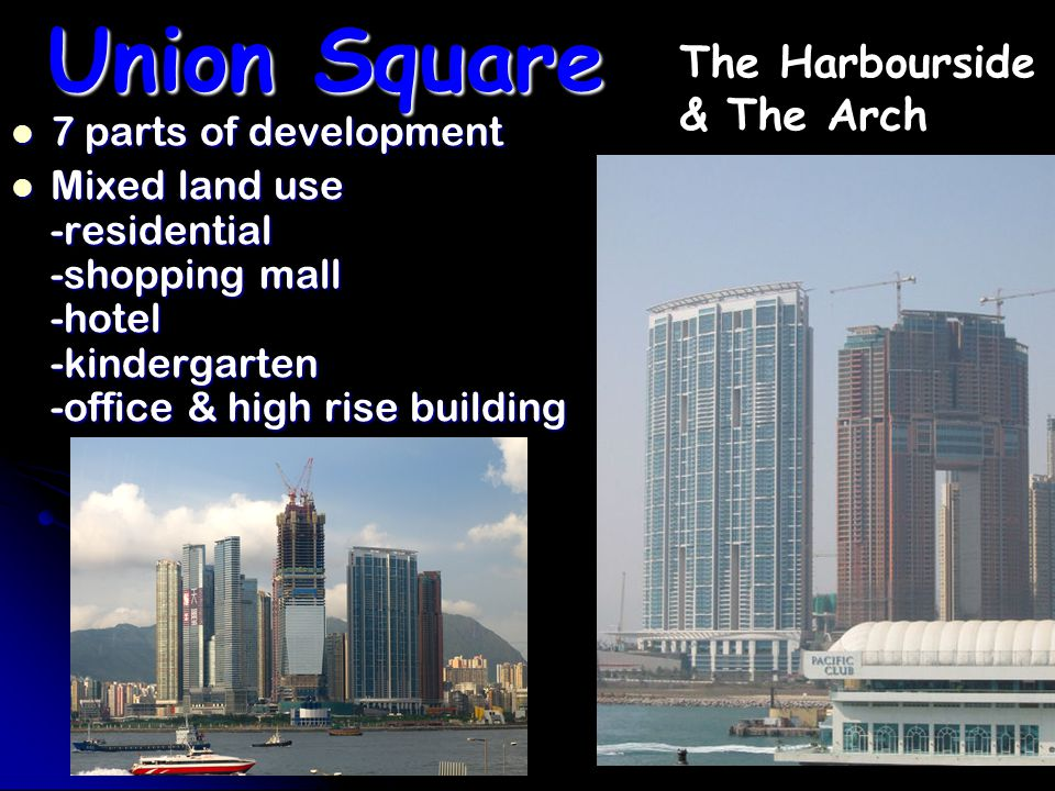 Union Square 7 parts of development 7 parts of development Mixed land use -residential -shopping mall -hotel -kindergarten -office & high rise building Mixed land use -residential -shopping mall -hotel -kindergarten -office & high rise building The Harbourside & The Arch