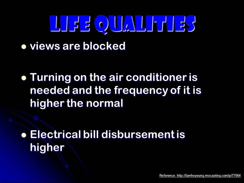 Life Qualities views are blocked views are blocked Turning on the air conditioner is needed and the frequency of it is higher the normal Turning on the air conditioner is needed and the frequency of it is higher the normal Electrical bill disbursement is higher Electrical bill disbursement is higher Reference: http://lamhoyeung.mocasting.com/p/77064