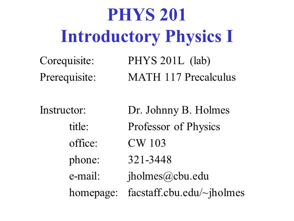PHYS 201 Introductory Physics I Corequisite: PHYS 201L (lab) Prerequisite: MATH 117 Precalculus Instructor: Dr. Johnny B. Holmes title:Professor of Ph