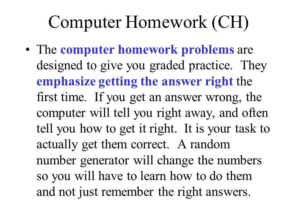 Computer Homework (CH) The computer homework problems are designed to give you graded practice. They emphasize getting the answer right the first time