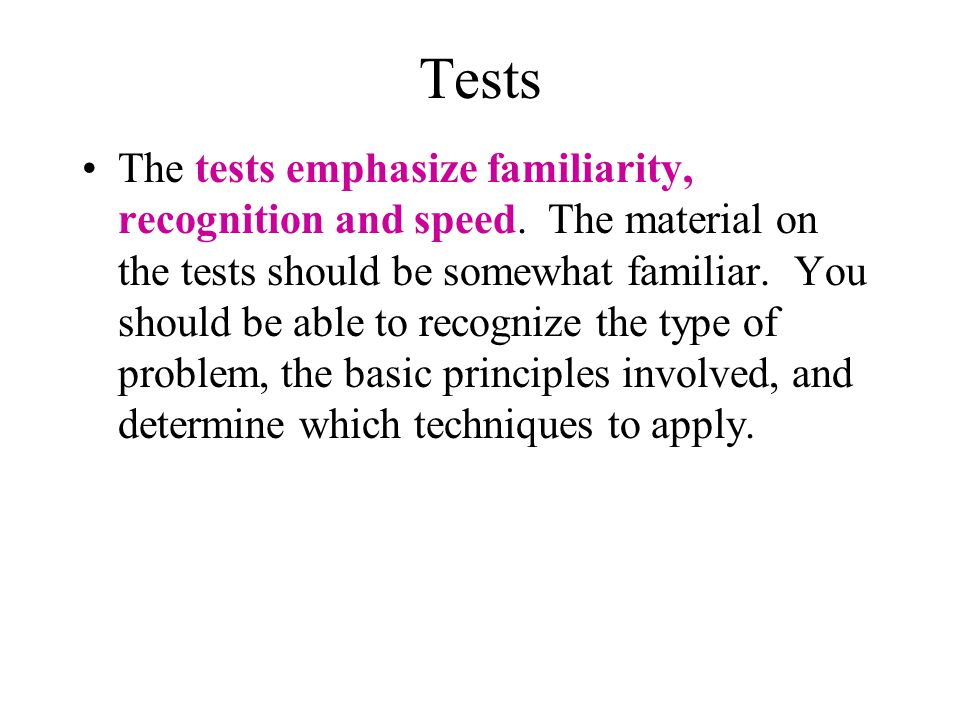 Tests The tests emphasize familiarity, recognition and speed. The material on the tests should be somewhat familiar. You should be able to recognize t